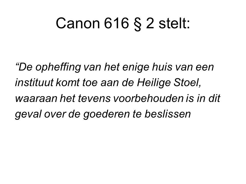 Canon 616 § 2 stelt: De opheffing van het enige huis van een instituut komt toe aan de Heilige Stoel, waaraan het tevens voorbehouden is in dit geval over de goederen te beslissen