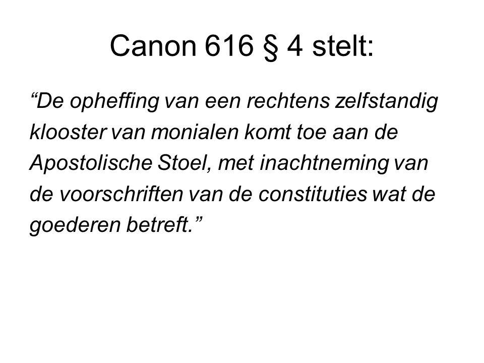 Canon 616 § 4 stelt: De opheffing van een rechtens zelfstandig klooster van monialen komt toe aan de Apostolische Stoel, met inachtneming van de voorschriften van de constituties wat de goederen betreft.