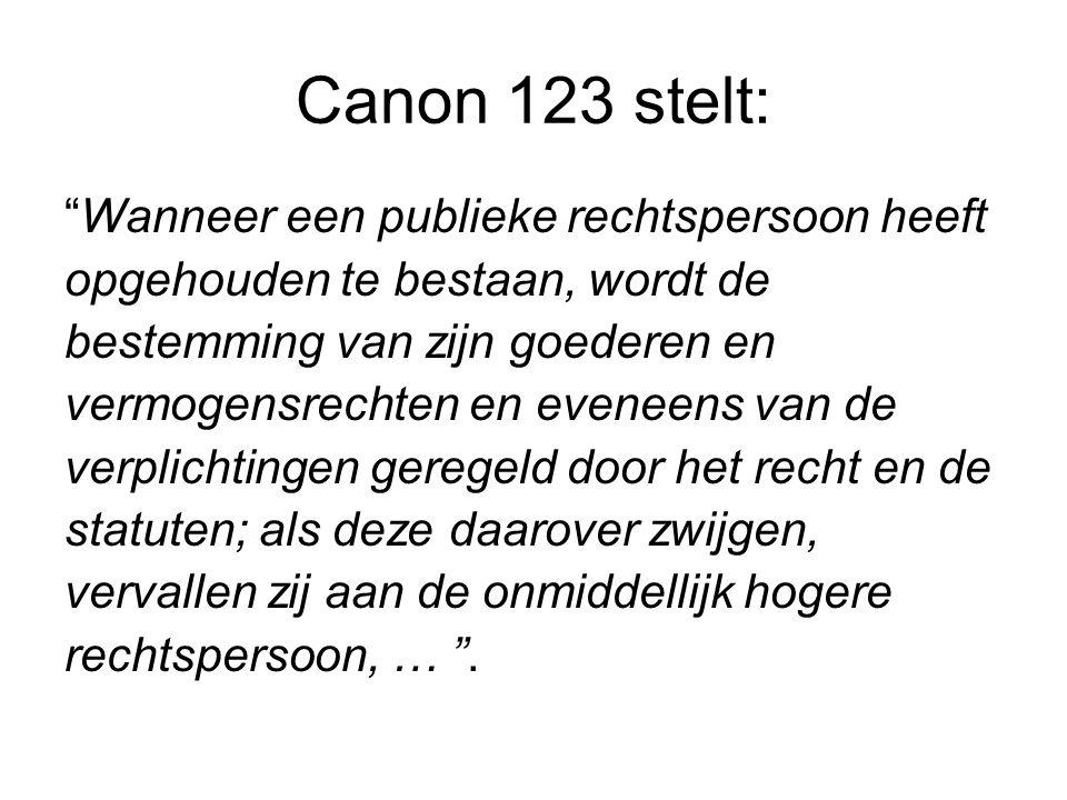 Canon 123 stelt: Wanneer een publieke rechtspersoon heeft opgehouden te bestaan, wordt de bestemming van zijn goederen en vermogensrechten en eveneens van de verplichtingen geregeld door het recht en de statuten; als deze daarover zwijgen, vervallen zij aan de onmiddellijk hogere rechtspersoon, … .