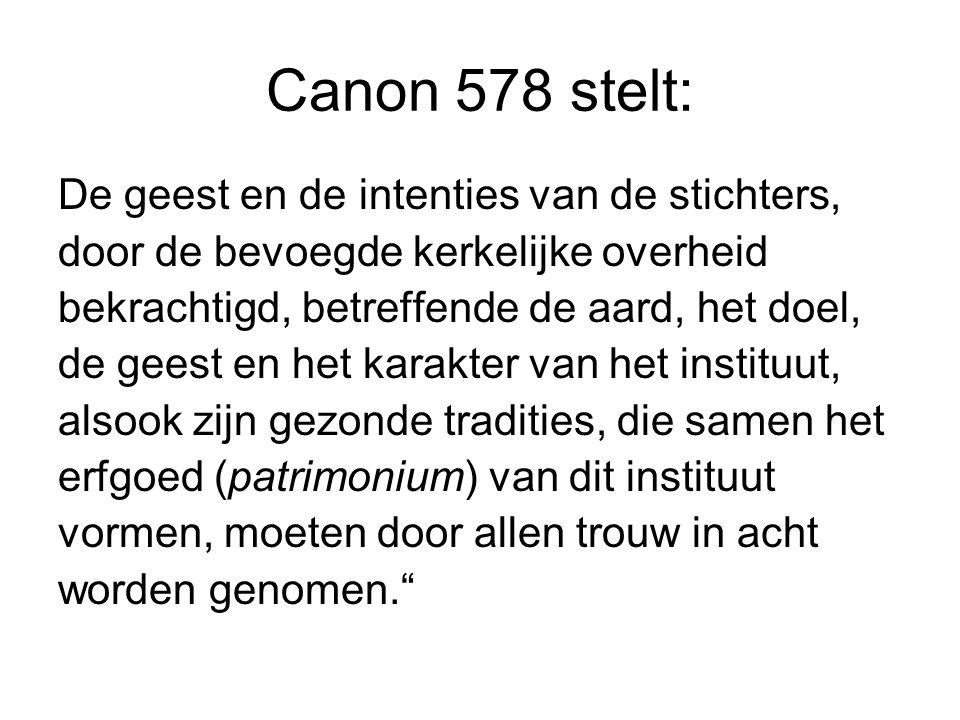 Canon 578 stelt: De geest en de intenties van de stichters, door de bevoegde kerkelijke overheid bekrachtigd, betreffende de aard, het doel, de geest en het karakter van het instituut, alsook zijn gezonde tradities, die samen het erfgoed (patrimonium) van dit instituut vormen, moeten door allen trouw in acht worden genomen.