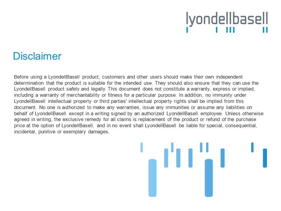 Disclaimer Before using a LyondellBasell product, customers and other users should make their own independent determination that the product is suitab