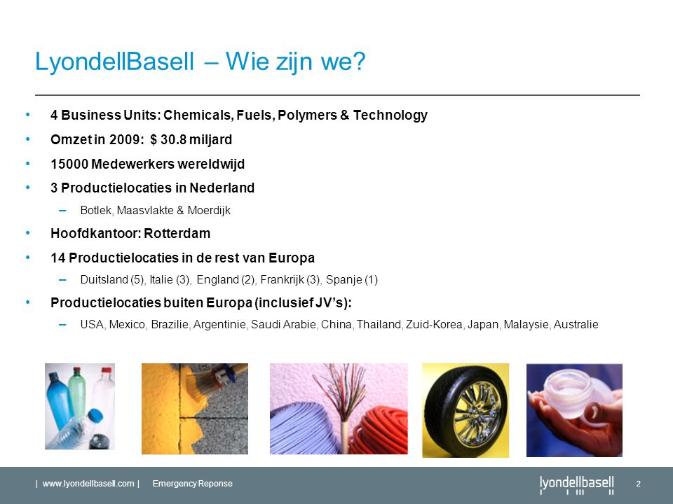 | www.lyondellbasell.com | Emergency Reponse 2 LyondellBasell – Wie zijn we? 4 Business Units: Chemicals, Fuels, Polymers & Technology Omzet in 2009: