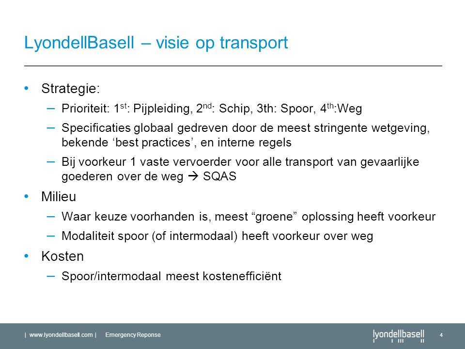 | www.lyondellbasell.com | Emergency Reponse 4 LyondellBasell – visie op transport Strategie: – Prioriteit: 1 st : Pijpleiding, 2 nd : Schip, 3th: Spoor, 4 th :Weg – Specificaties globaal gedreven door de meest stringente wetgeving, bekende 'best practices', en interne regels – Bij voorkeur 1 vaste vervoerder voor alle transport van gevaarlijke goederen over de weg  SQAS Milieu – Waar keuze voorhanden is, meest groene oplossing heeft voorkeur – Modaliteit spoor (of intermodaal) heeft voorkeur over weg Kosten – Spoor/intermodaal meest kostenefficiënt