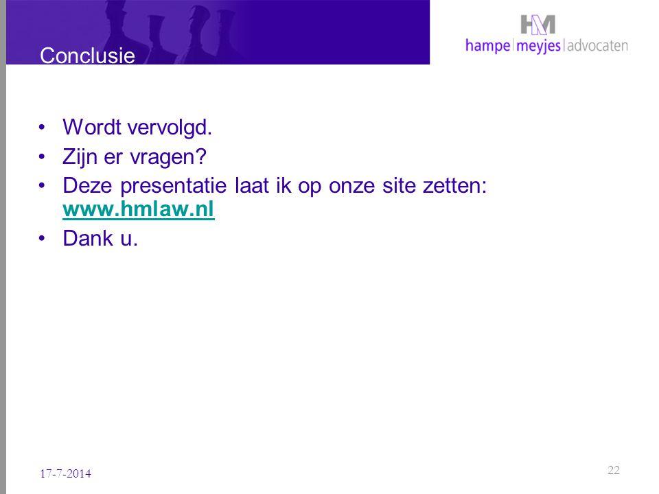 Conclusie Wordt vervolgd. Zijn er vragen? Deze presentatie laat ik op onze site zetten: www.hmlaw.nl www.hmlaw.nl Dank u. 17-7-2014 22