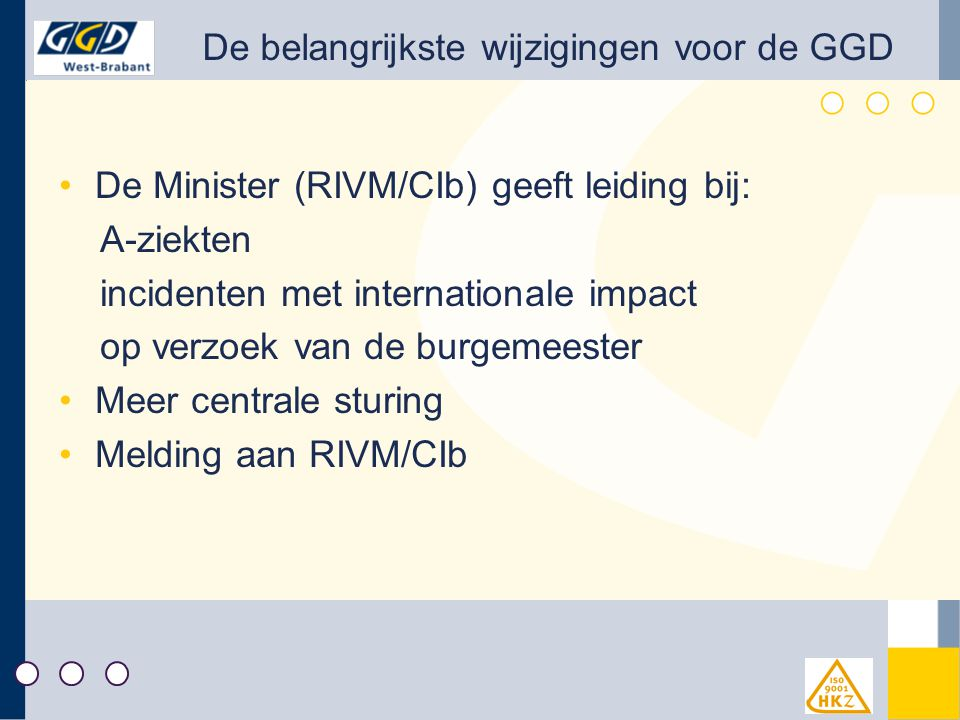 De belangrijkste wijzigingen voor de GGD De Minister (RIVM/CIb) geeft leiding bij: A-ziekten incidenten met internationale impact op verzoek van de burgemeester Meer centrale sturing Melding aan RIVM/CIb