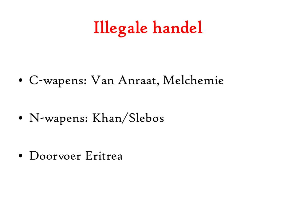 Illegale handel C-wapens: Van Anraat, Melchemie N-wapens: Khan/Slebos Doorvoer Eritrea