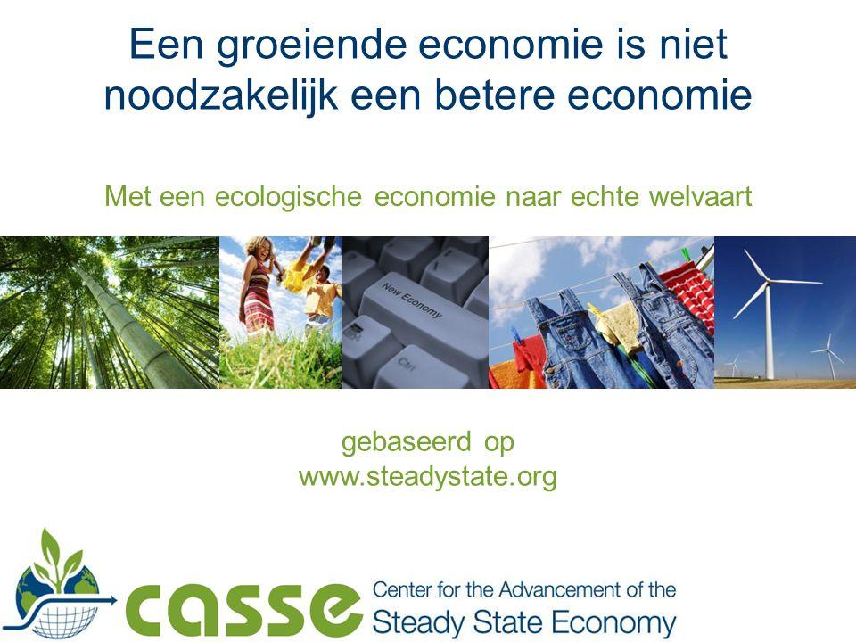 Met een ecologische economie naar echte welvaart Een groeiende economie is niet noodzakelijk een betere economie gebaseerd op www.steadystate.org