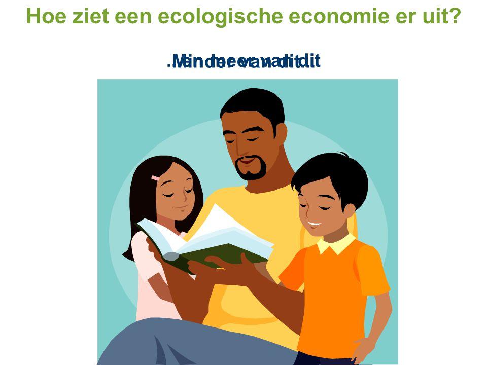 Minder van dit......en meer van dit Hoe ziet een ecologische economie er uit?