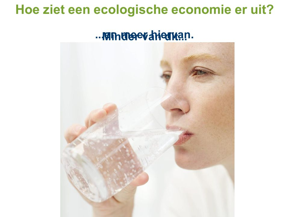 Minder van dit......en meer hiervan. Hoe ziet een ecologische economie er uit?