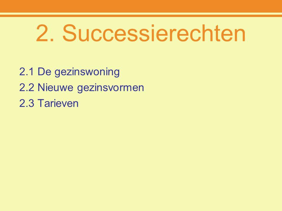 2. Successierechten 2.1 De gezinswoning 2.2 Nieuwe gezinsvormen 2.3 Tarieven
