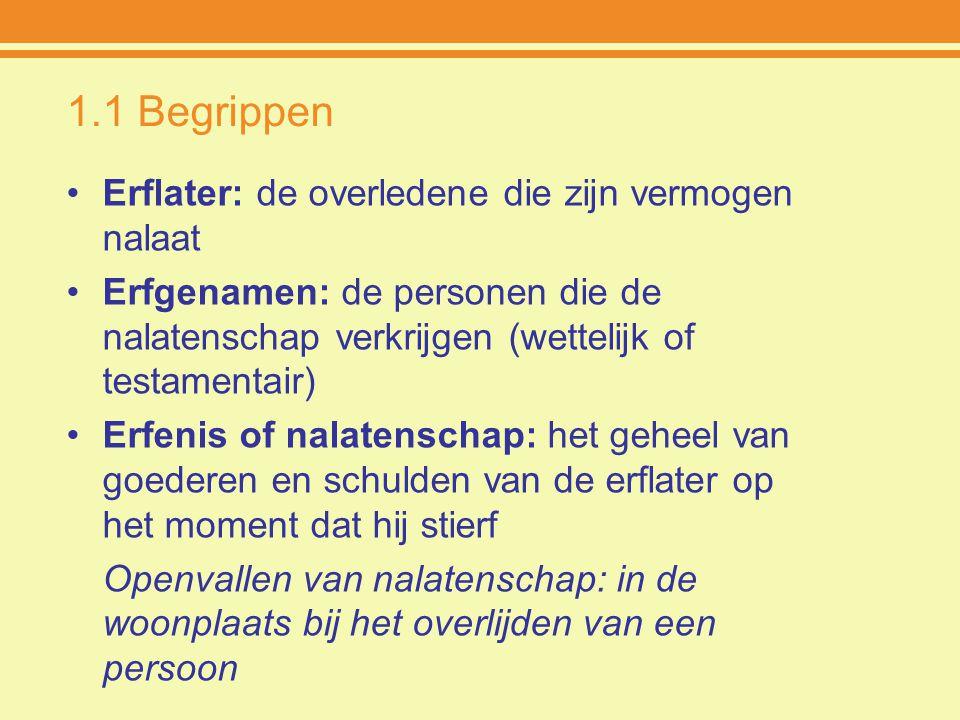 1.1 Begrippen Erflater: de overledene die zijn vermogen nalaat Erfgenamen: de personen die de nalatenschap verkrijgen (wettelijk of testamentair) Erfe