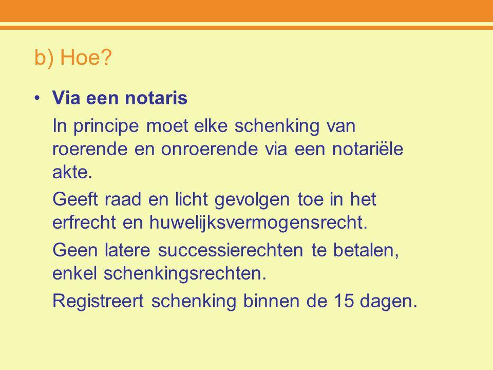 b) Hoe? Via een notaris In principe moet elke schenking van roerende en onroerende via een notariële akte. Geeft raad en licht gevolgen toe in het erf