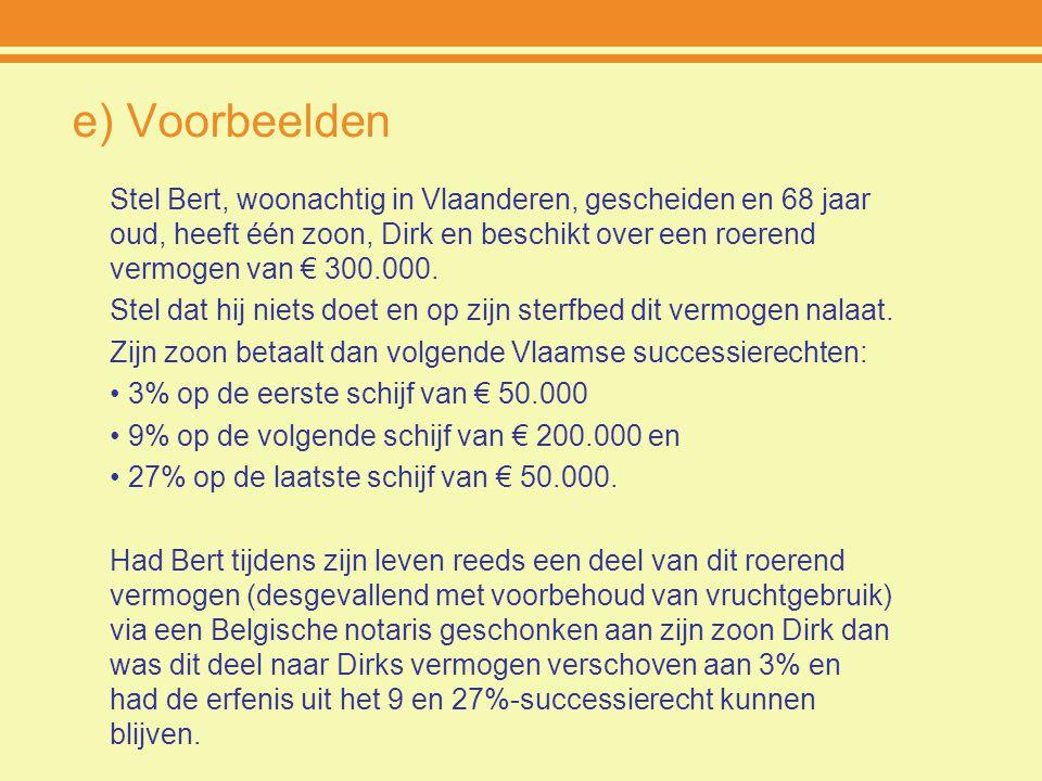 e) Voorbeelden Stel Bert, woonachtig in Vlaanderen, gescheiden en 68 jaar oud, heeft één zoon, Dirk en beschikt over een roerend vermogen van € 300.00