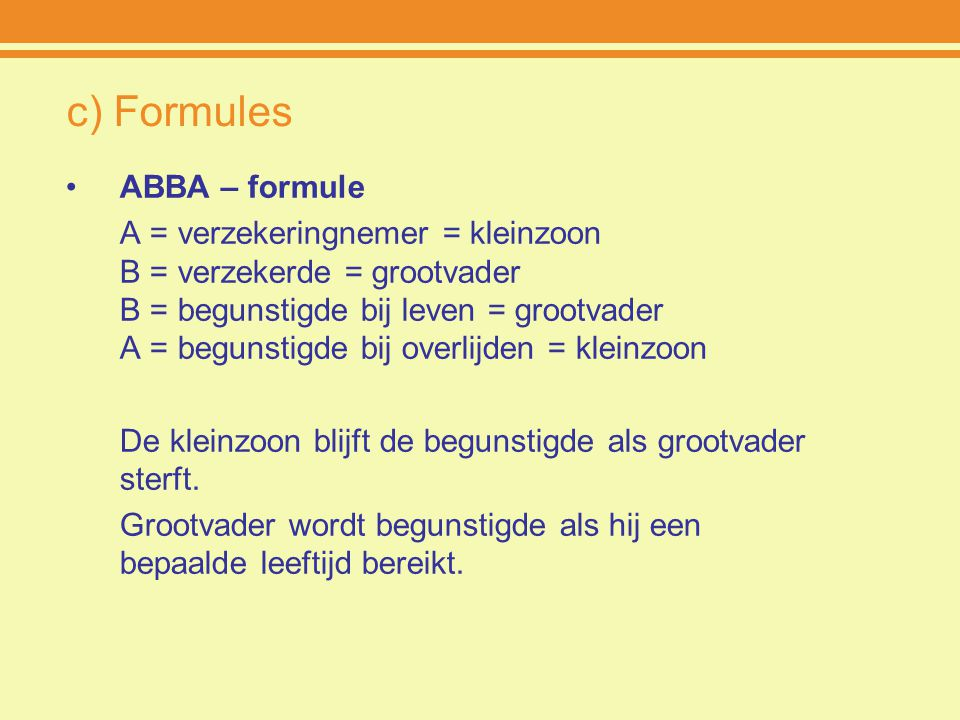 c) Formules ABBA – formule A = verzekeringnemer = kleinzoon B = verzekerde = grootvader B = begunstigde bij leven = grootvader A = begunstigde bij ove
