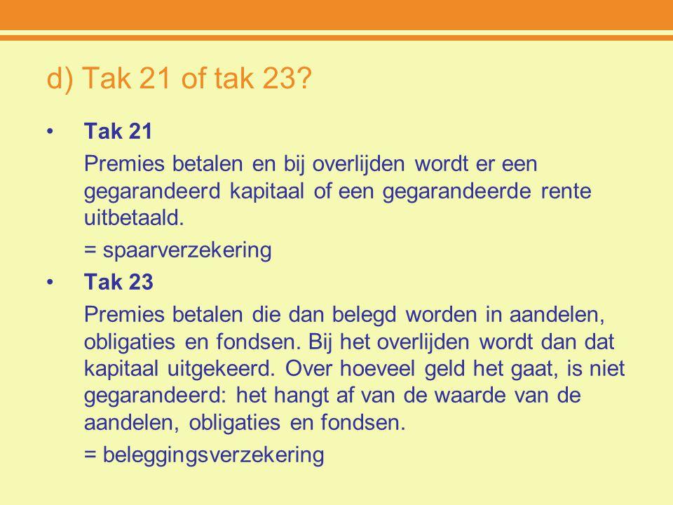 d) Tak 21 of tak 23? Tak 21 Premies betalen en bij overlijden wordt er een gegarandeerd kapitaal of een gegarandeerde rente uitbetaald. = spaarverzeke