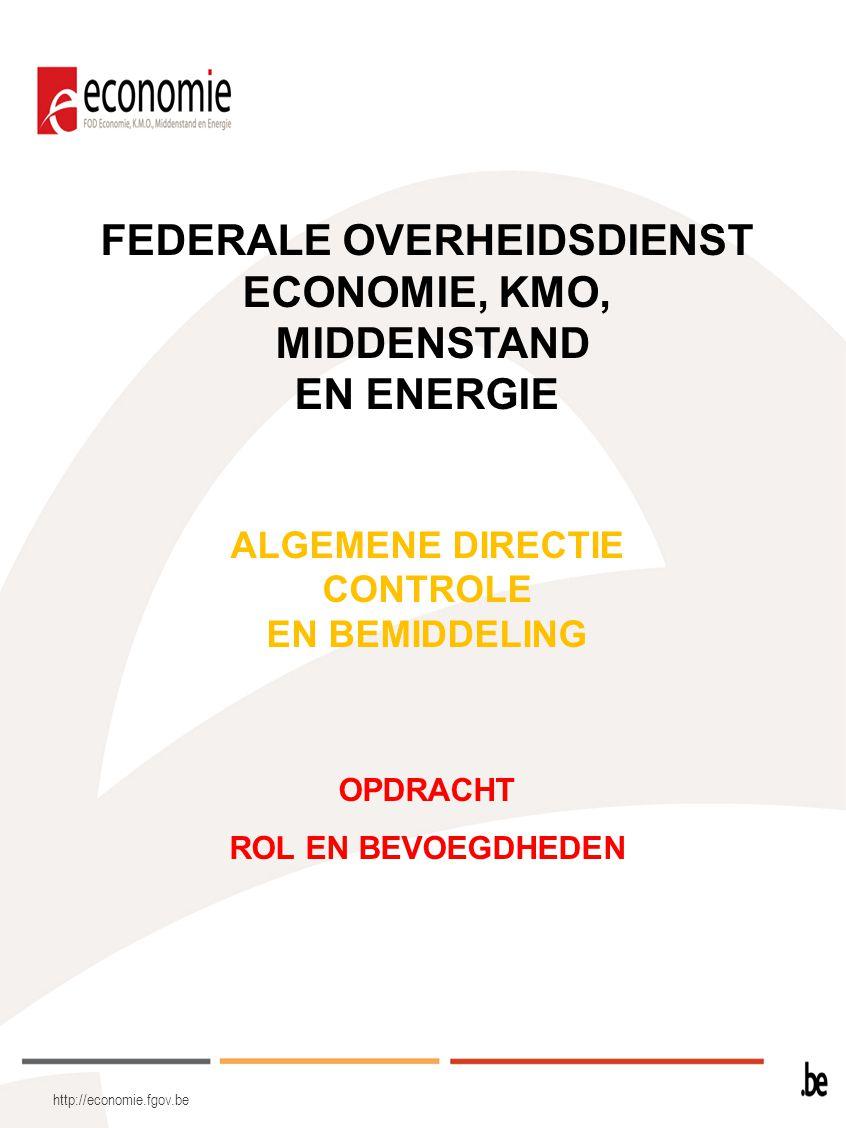 Federale Overheidsdienst Economie, KMO, Middenstand en Energie OPDRACHT De voorwaarden scheppen voor een competitieve, duurzame en evenwichtige werking van de goederen- en dienstenmarkt in België: –de competitiviteit van de goederen- en dienstenmarkt op het federaal niveau bevorderen –het concurrentieel en evenwichtig karakter van de goederen- en dienstenmarkt waarborgen –de duurzaamheid van de ontwikkelingen van deze markt verzekeren http://economie.fgov.be