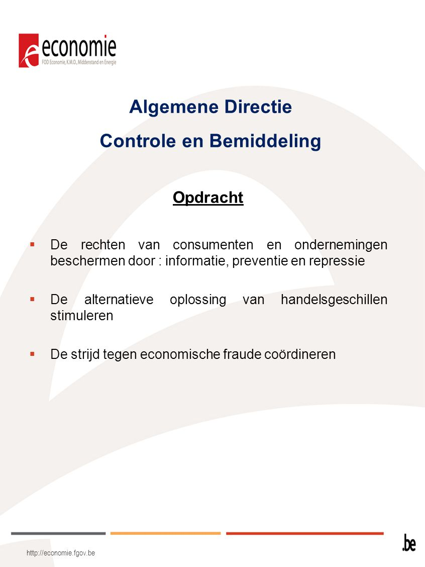 Algemene Directie Controle en Bemiddeling Opdracht  De rechten van consumenten en ondernemingen beschermen door : informatie, preventie en repressie