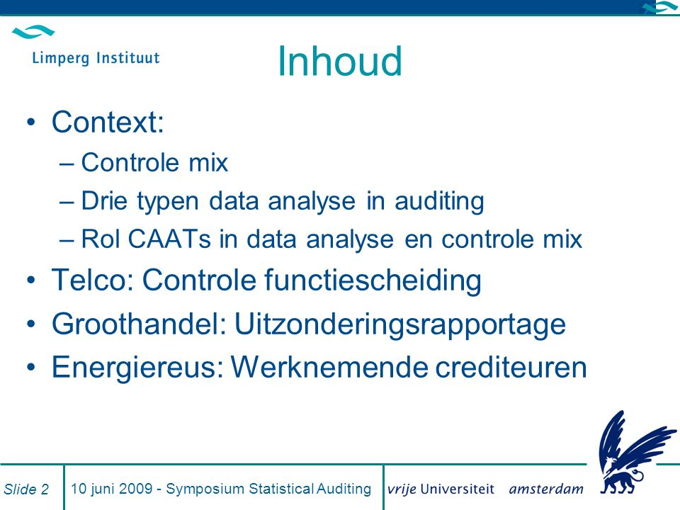 10 juni 2009 - Symposium Statistical Auditing Slide 2 Inhoud Context: –Controle mix –Drie typen data analyse in auditing –Rol CAATs in data analyse en