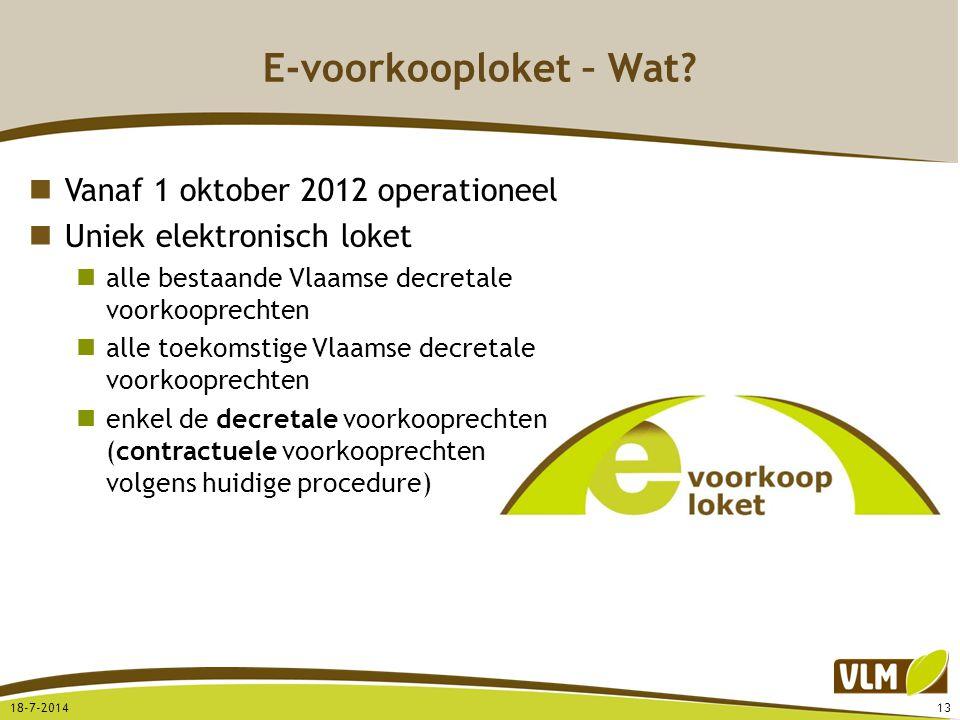 E-voorkooploket – Wat? 18-7-201413 Vanaf 1 oktober 2012 operationeel Uniek elektronisch loket alle bestaande Vlaamse decretale voorkooprechten alle to