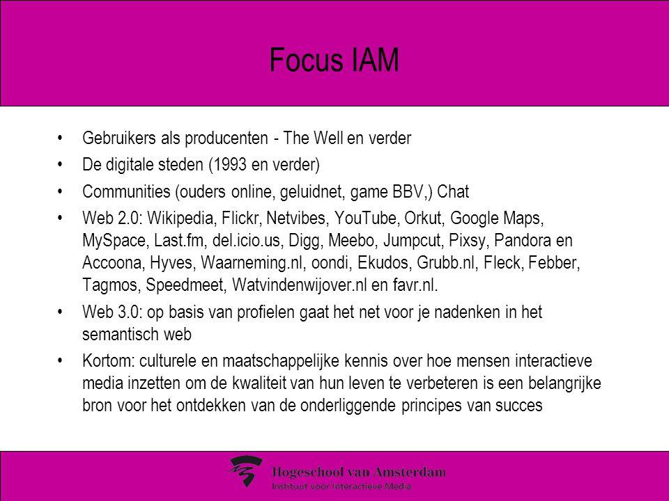 Focus IAM Gebruikers als producenten - The Well en verder De digitale steden (1993 en verder) Communities (ouders online, geluidnet, game BBV,) Chat Web 2.0: Wikipedia, Flickr, Netvibes, YouTube, Orkut, Google Maps, MySpace, Last.fm, del.icio.us, Digg, Meebo, Jumpcut, Pixsy, Pandora en Accoona, Hyves, Waarneming.nl, oondi, Ekudos, Grubb.nl, Fleck, Febber, Tagmos, Speedmeet, Watvindenwijover.nl en favr.nl.