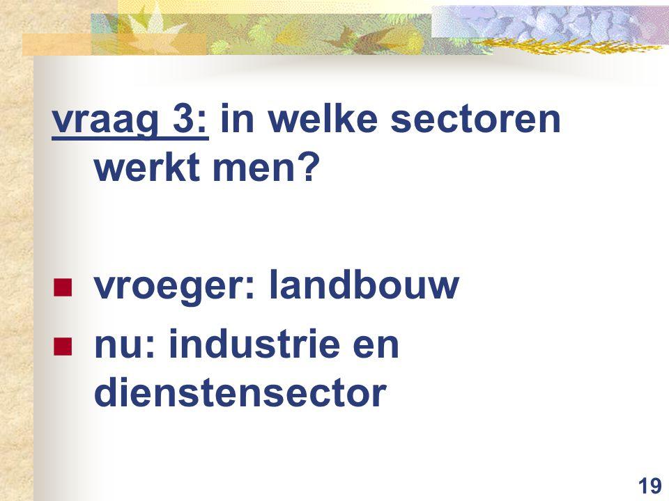 19 vraag 3: in welke sectoren werkt men? vroeger: landbouw nu: industrie en dienstensector
