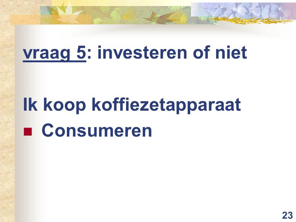 23 vraag 5: investeren of niet Ik koop koffiezetapparaat Consumeren