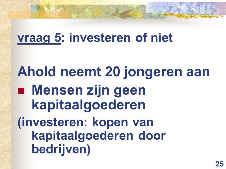 25 vraag 5: investeren of niet Ahold neemt 20 jongeren aan Mensen zijn geen kapitaalgoederen (investeren: kopen van kapitaalgoederen door bedrijven)