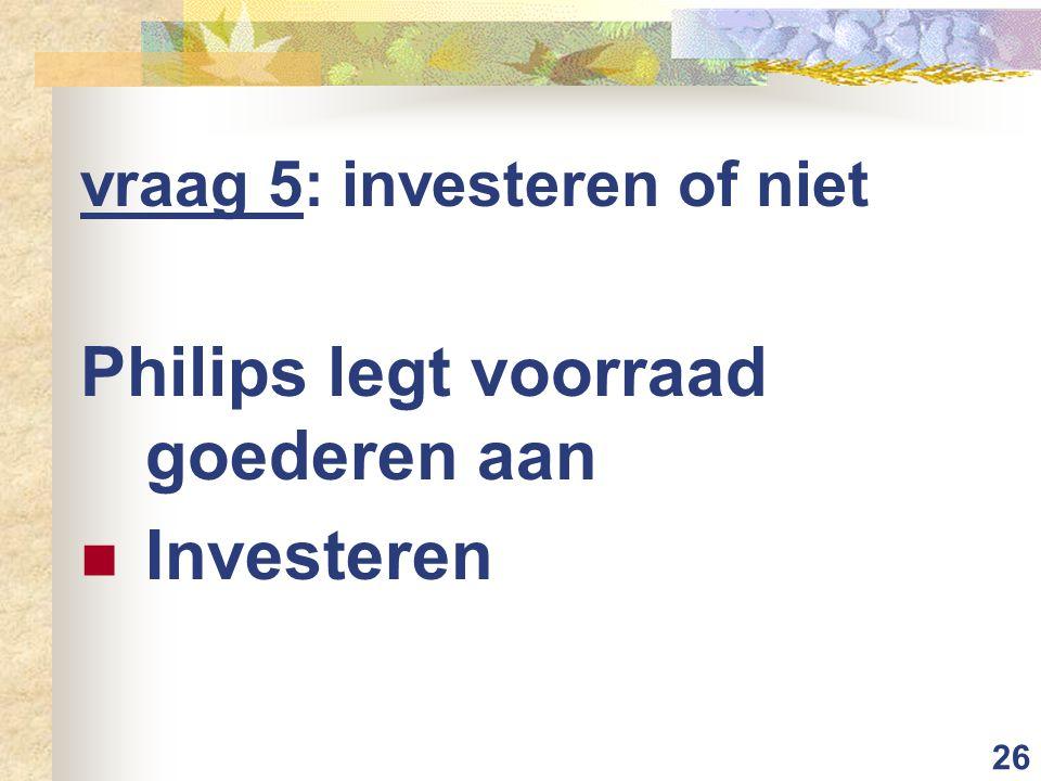 26 vraag 5: investeren of niet Philips legt voorraad goederen aan Investeren