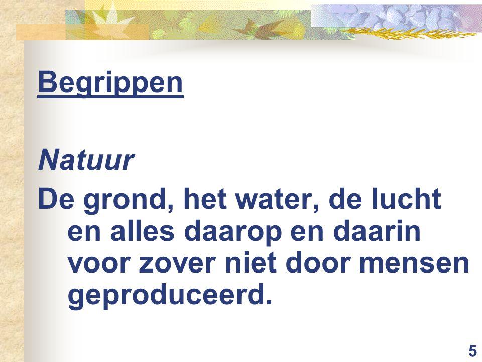 5 Begrippen Natuur De grond, het water, de lucht en alles daarop en daarin voor zover niet door mensen geproduceerd.