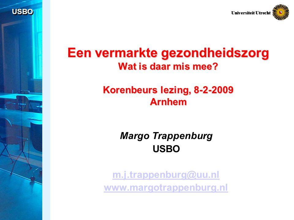 USBO Universiteit Utrecht Een vermarkte gezondheidszorg Wat is daar mis mee? Korenbeurs lezing, 8-2-2009 Arnhem Margo Trappenburg USBO m.j.trappenburg