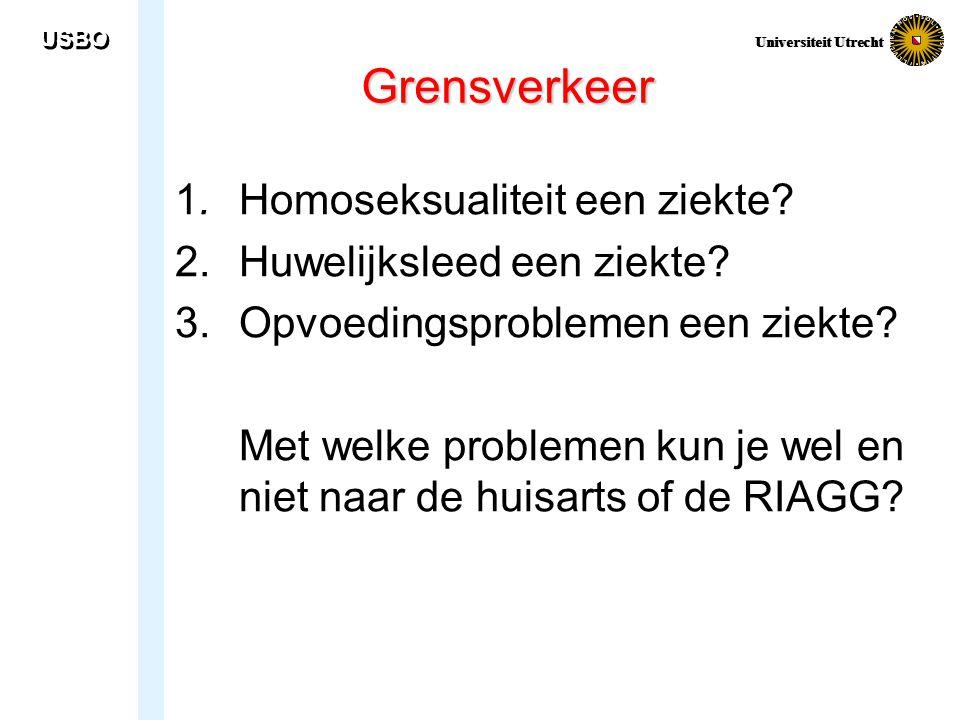 USBO Universiteit Utrecht Grensverkeer 1. Homoseksualiteit een ziekte? 2.Huwelijksleed een ziekte? 3.Opvoedingsproblemen een ziekte? Met welke problem