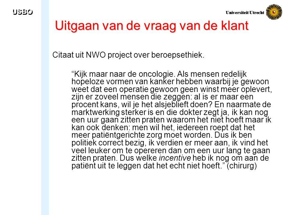 """USBO Universiteit Utrecht Uitgaan van de vraag van de klant Citaat uit NWO project over beroepsethiek. """"Kijk maar naar de oncologie. Als mensen redeli"""