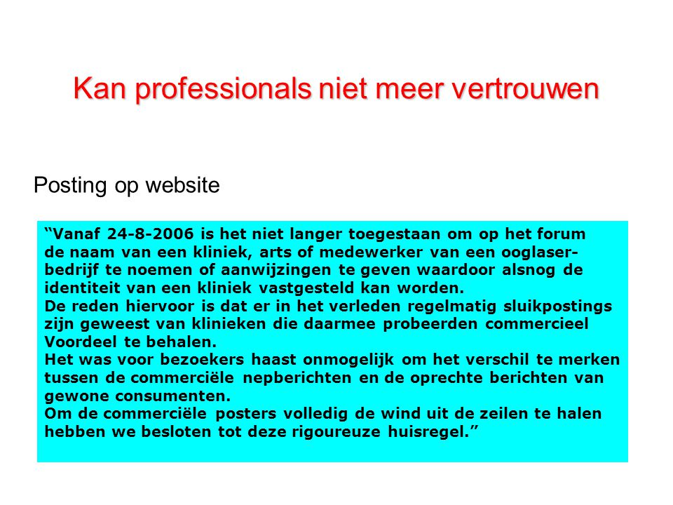 Kan professionals niet meer vertrouwen Vanaf 24-8-2006 is het niet langer toegestaan om op het forum de naam van een kliniek, arts of medewerker van een ooglaser- bedrijf te noemen of aanwijzingen te geven waardoor alsnog de identiteit van een kliniek vastgesteld kan worden.