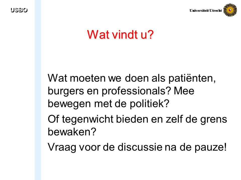 USBO Universiteit Utrecht Wat vindt u? Wat moeten we doen als patiënten, burgers en professionals? Mee bewegen met de politiek? Of tegenwicht bieden e