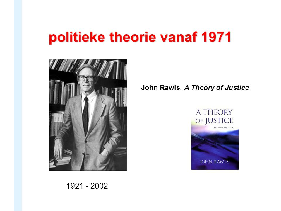 politieke theorie vanaf 1971 John Rawls, A Theory of Justice 1921 - 2002