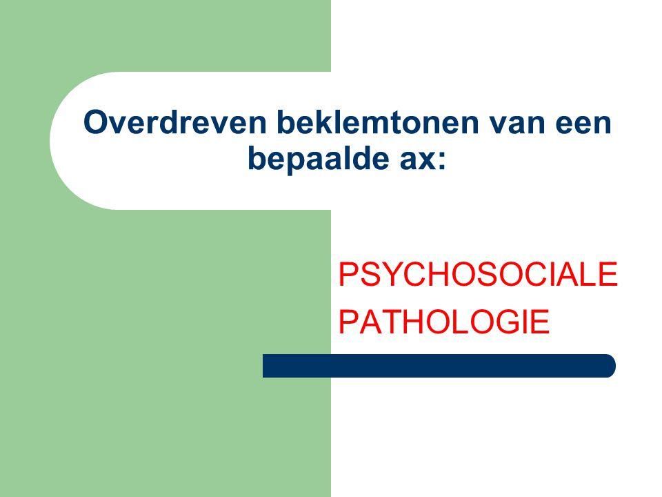 Overdreven beklemtonen van een bepaalde ax: PSYCHOSOCIALE PATHOLOGIE