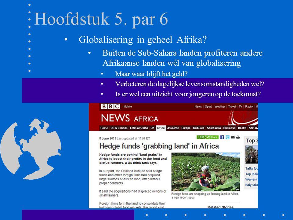 Hoofdstuk 5. par 6 Globalisering in geheel Afrika? Buiten de Sub-Sahara landen profiteren andere Afrikaanse landen wél van globalisering Maar waar bli