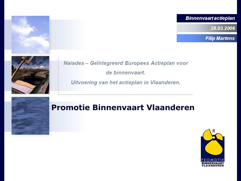 Binnenvaart actieplan 28.03.2006 Filip Martens Naiades – Geïntegreerd Europees Actieplan voor de binnenvaart. Uitvoering van het actieplan in Vlaander