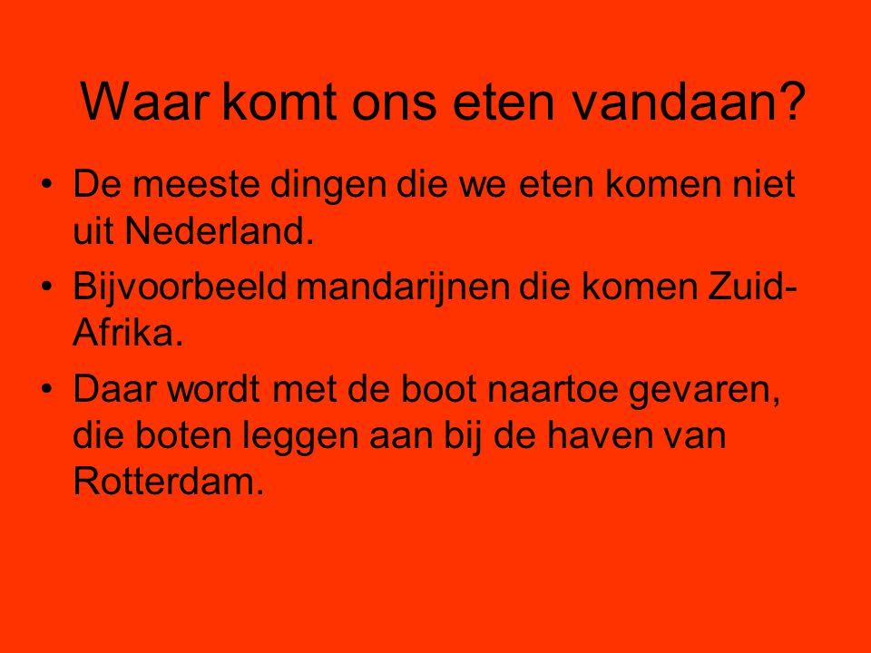 Waar komt ons eten vandaan? De meeste dingen die we eten komen niet uit Nederland. Bijvoorbeeld mandarijnen die komen Zuid- Afrika. Daar wordt met de