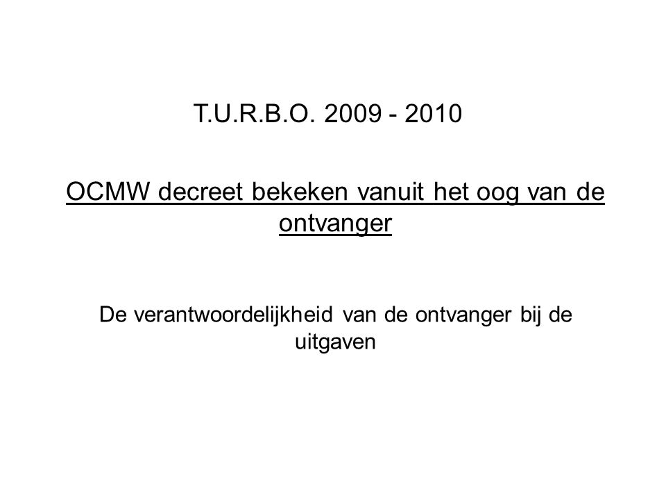 OCMW decreet bekeken vanuit het oog van de ontvanger De verantwoordelijkheid van de ontvanger bij de uitgaven T.U.R.B.O. 2009 - 2010