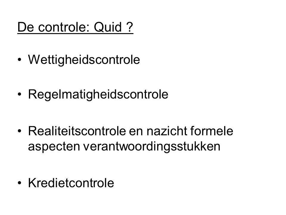 De controle: Quid ? Wettigheidscontrole Regelmatigheidscontrole Realiteitscontrole en nazicht formele aspecten verantwoordingsstukken Kredietcontrole