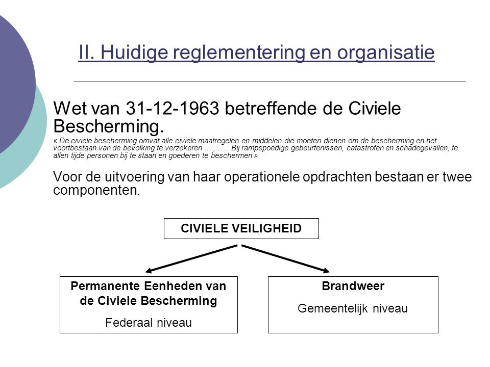 II. Huidige reglementering en organisatie Wet van 31-12-1963 betreffende de Civiele Bescherming. « De civiele bescherming omvat alle civiele maatregel