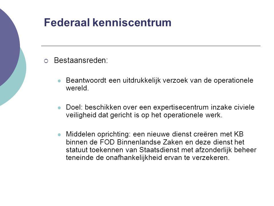 Federaal kenniscentrum  Bestaansreden: Beantwoordt een uitdrukkelijk verzoek van de operationele wereld. Doel: beschikken over een expertisecentrum i