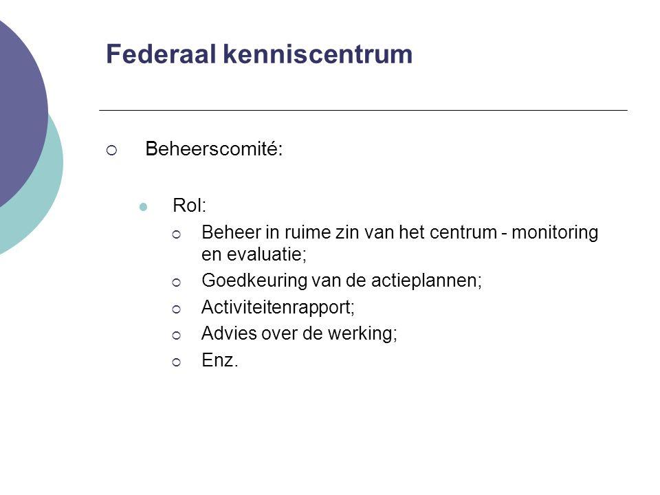 Federaal kenniscentrum  Beheerscomité: Rol:  Beheer in ruime zin van het centrum - monitoring en evaluatie;  Goedkeuring van de actieplannen;  Act