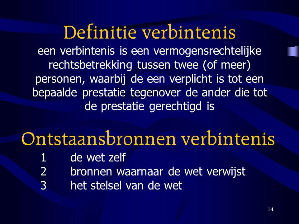 14 Definitie verbintenis een verbintenis is een vermogensrechtelijke rechtsbetrekking tussen twee (of meer) personen, waarbij de een verplicht is tot