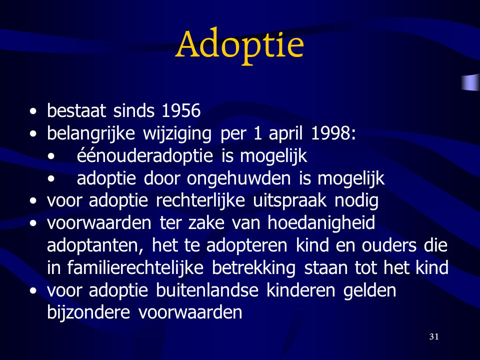 31 Adoptie bestaat sinds 1956 belangrijke wijziging per 1 april 1998: éénouderadoptie is mogelijk adoptie door ongehuwden is mogelijk voor adoptie rec