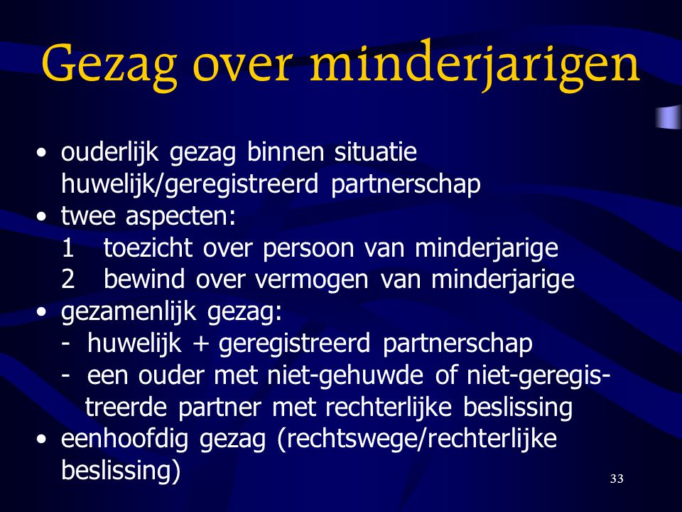 33 Gezag over minderjarigen ouderlijk gezag binnen situatie huwelijk/geregistreerd partnerschap twee aspecten: 1toezicht over persoon van minderjarige