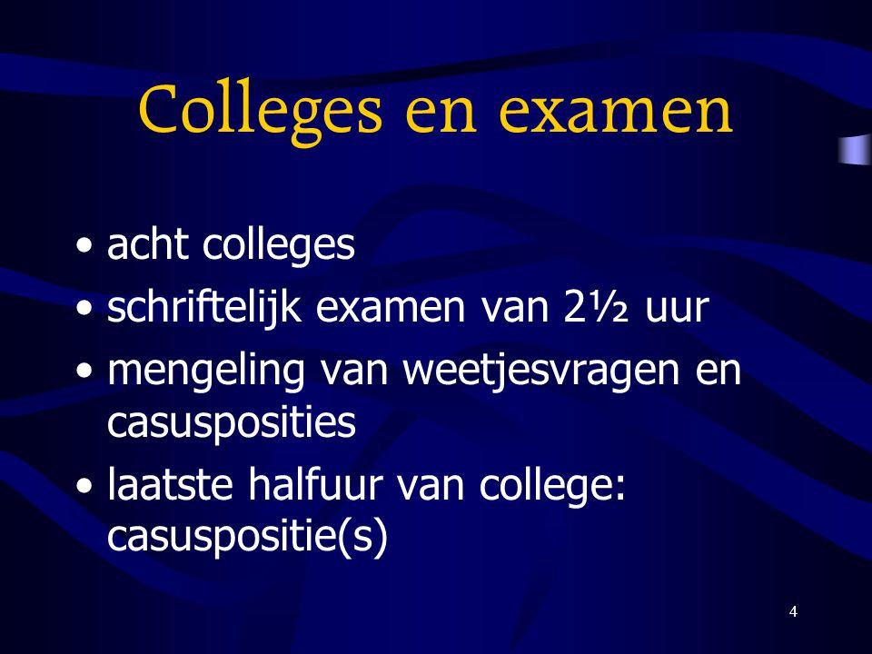 4 Colleges en examen acht colleges schriftelijk examen van 2½ uur mengeling van weetjesvragen en casusposities laatste halfuur van college: casusposit