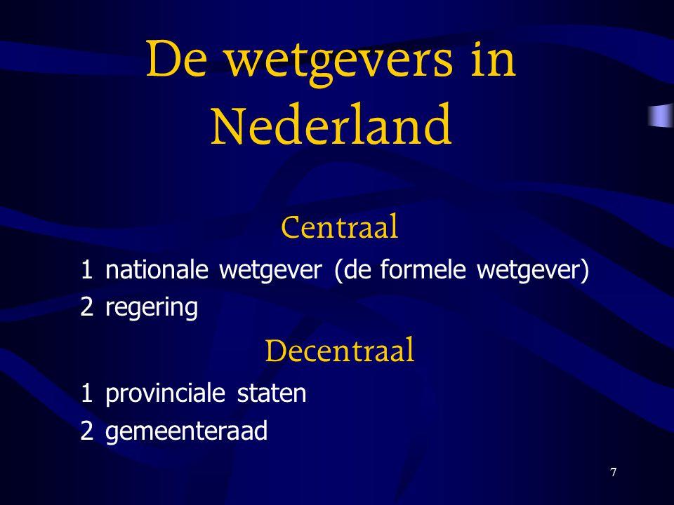 7 De wetgevers in Nederland Centraal 1nationale wetgever (de formele wetgever) 2regering Decentraal 1provinciale staten 2gemeenteraad