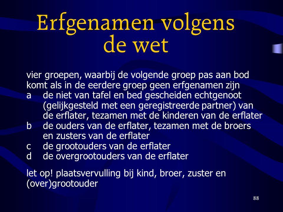 88 Erfgenamen volgens de wet vier groepen, waarbij de volgende groep pas aan bod komt als in de eerdere groep geen erfgenamen zijn ade niet van tafel